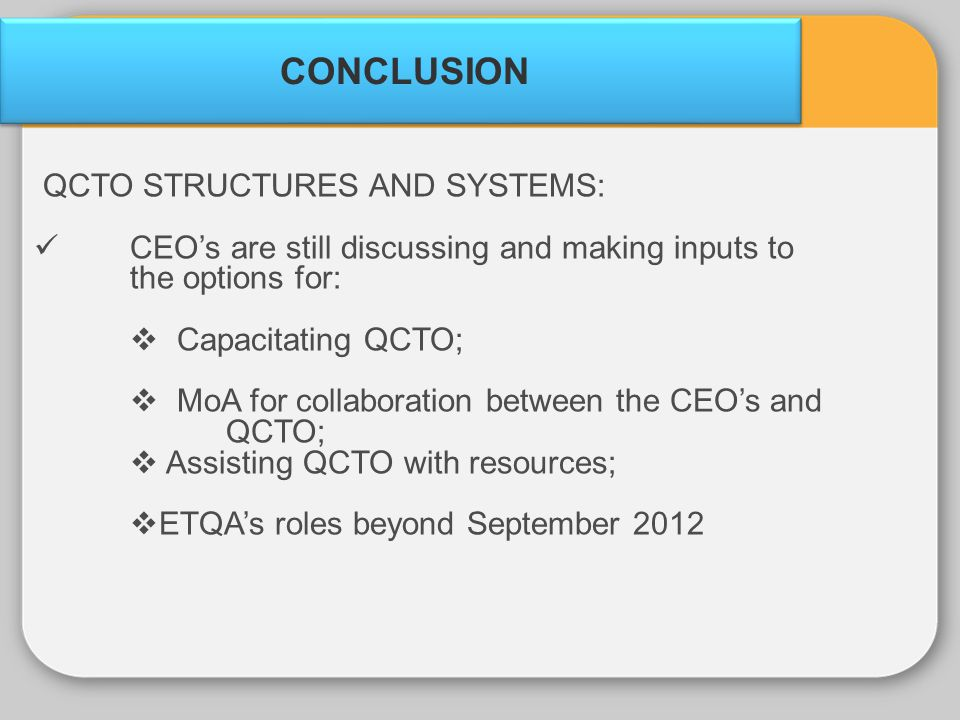CONCLUSION QCTO STRUCTURES AND SYSTEMS: CEOs are still discussing and making inputs to the options for: Capacitating QCTO; MoA for collaboration betwe