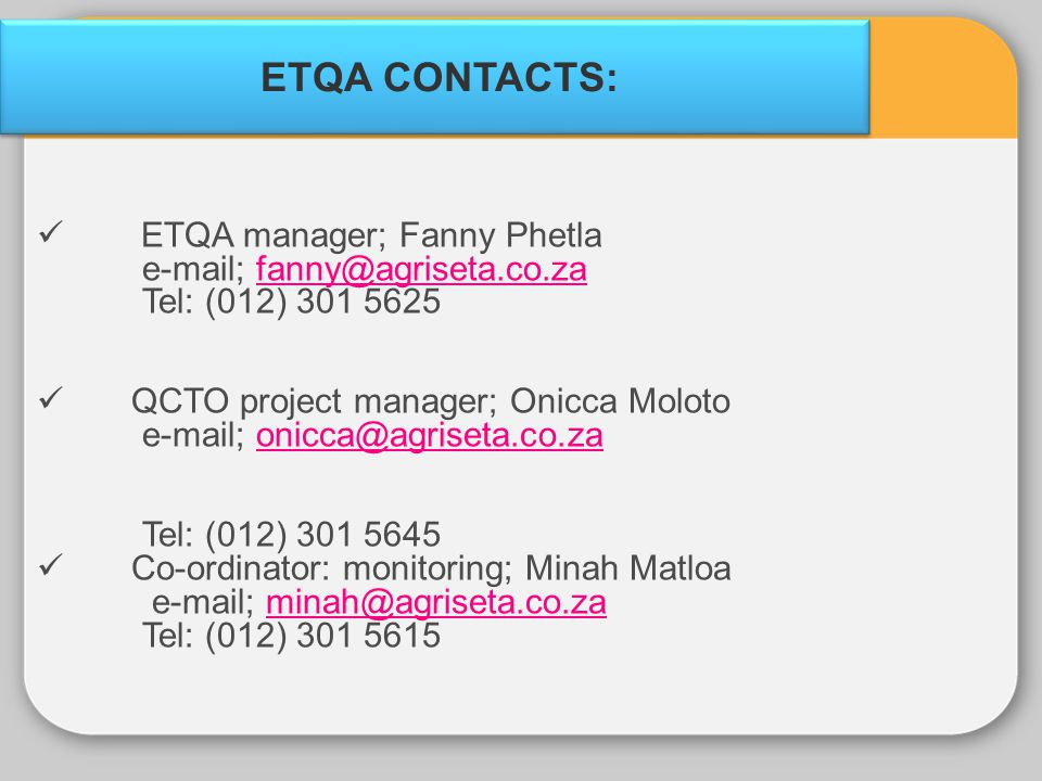 ETQA CONTACTS: ETQA manager; Fanny Phetla e-mail; fanny@agriseta.co.zafanny@agriseta.co.za Tel: (012) 301 5625 QCTO project manager; Onicca Moloto e-m