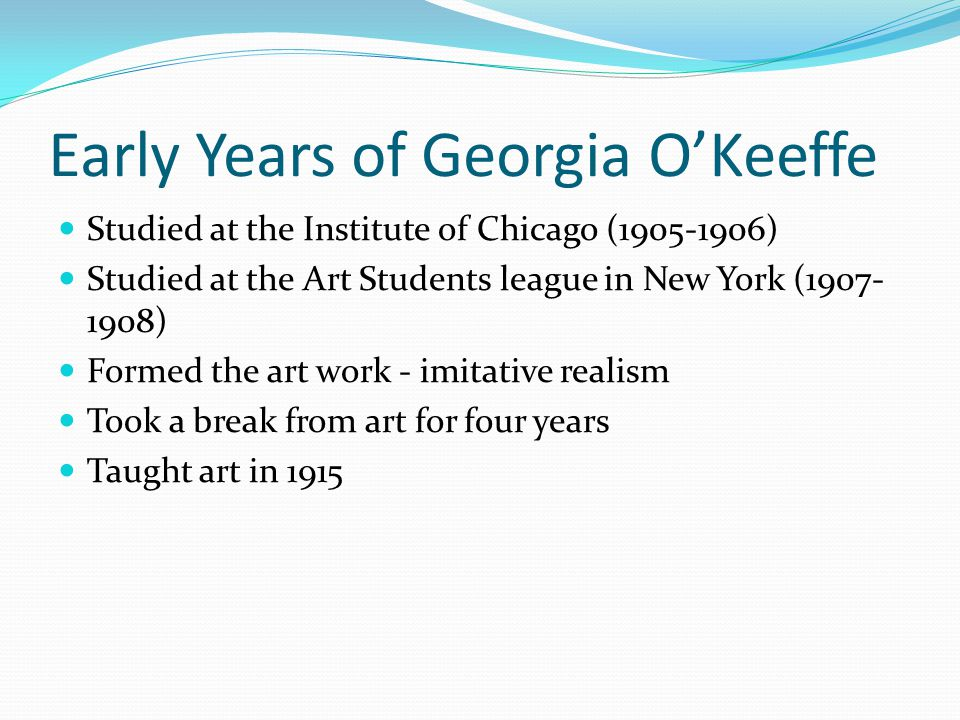 Early Years of Georgia OKeeffe Studied at the Institute of Chicago (1905-1906) Studied at the Art Students league in New York (1907- 1908) Formed the art work - imitative realism Took a break from art for four years Taught art in 1915
