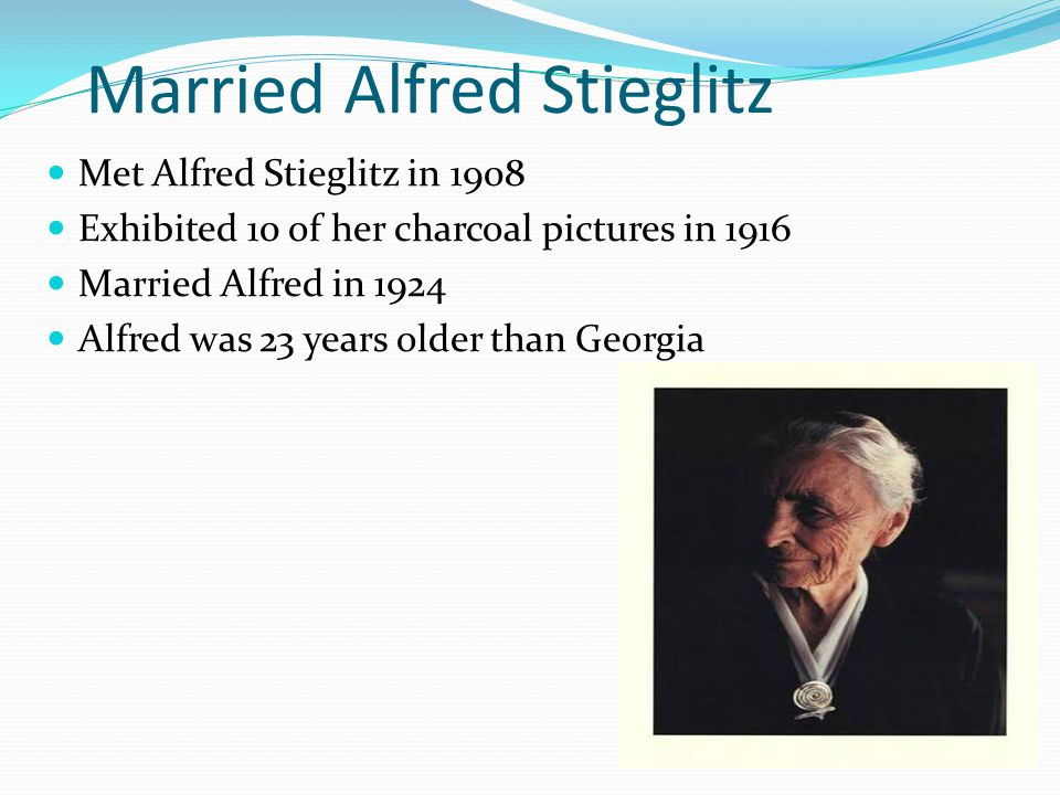 Married Alfred Stieglitz Met Alfred Stieglitz in 1908 Exhibited 10 of her charcoal pictures in 1916 Married Alfred in 1924 Alfred was 23 years older than Georgia