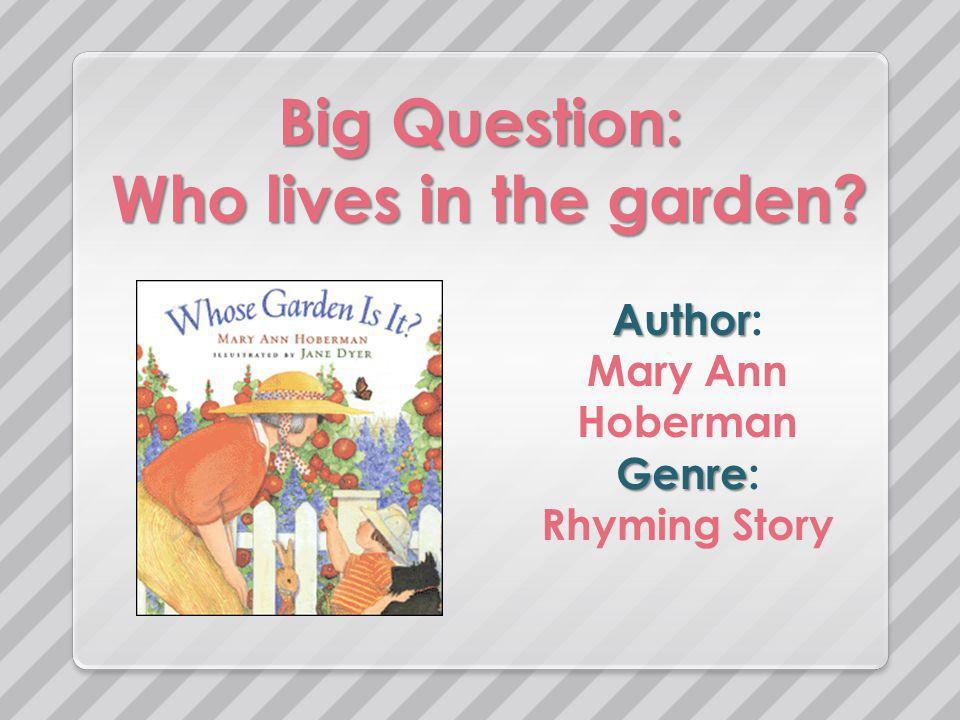 Big Question: Who lives in the garden Author Author: Mary Ann Hoberman Genre Genre: Rhyming Story