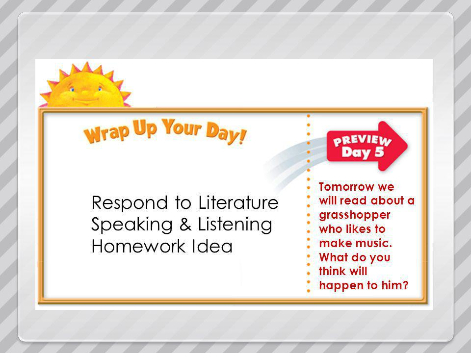 Respond to Literature Speaking & Listening Homework Idea Tomorrow we will read about a grasshopper who likes to make music.