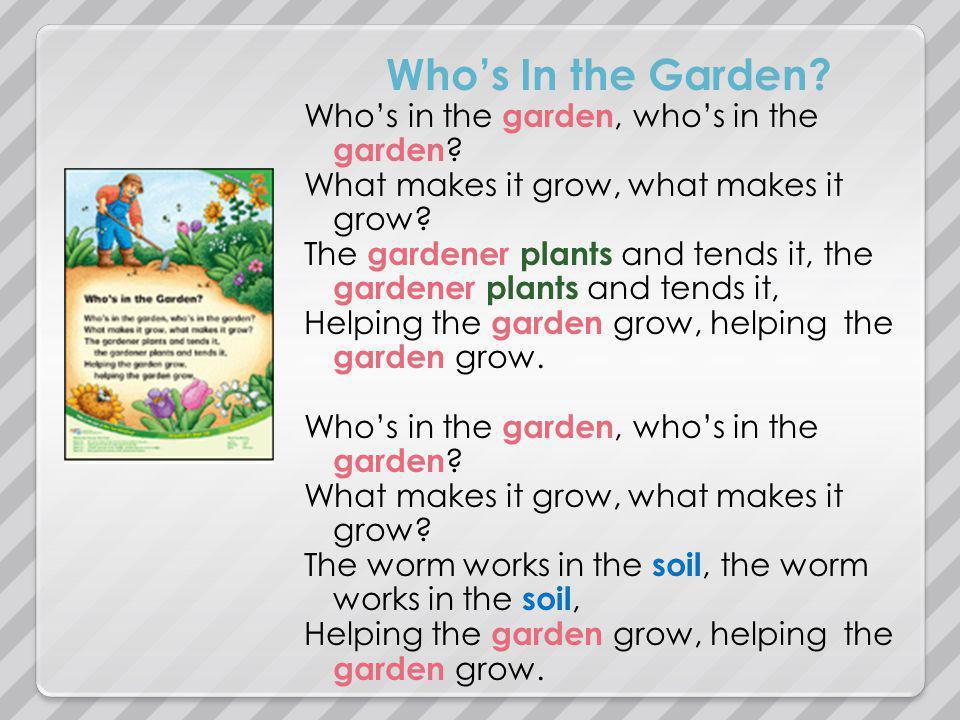 Whos In the Garden? Whos in the garden, whos in the garden ? What makes it grow, what makes it grow? The gardener plants and tends it, the gardener pl