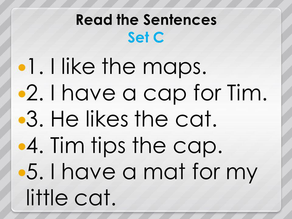 Read the Sentences Set C 1. I like the maps. 2. I have a cap for Tim.