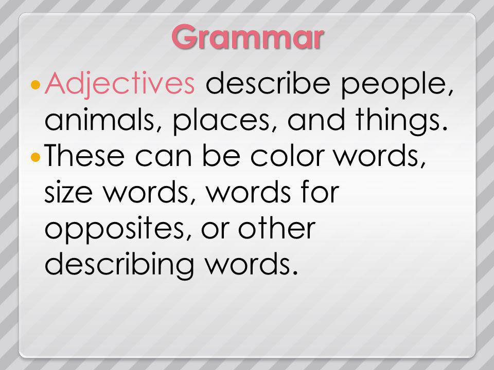 Grammar Adjectives describe people, animals, places, and things.