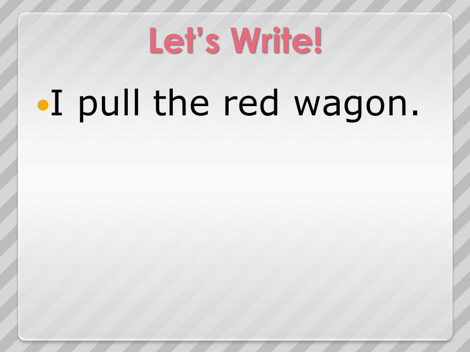 Lets Write! I pull the red wagon.