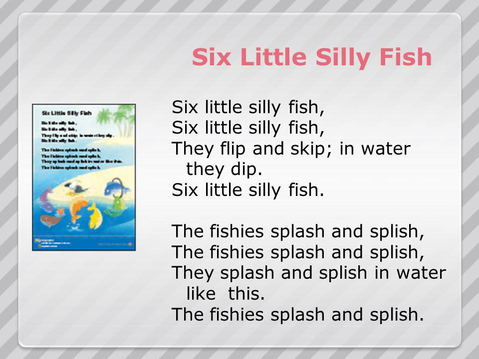Six Little Silly Fish Six little silly fish, They flip and skip; in water they dip.