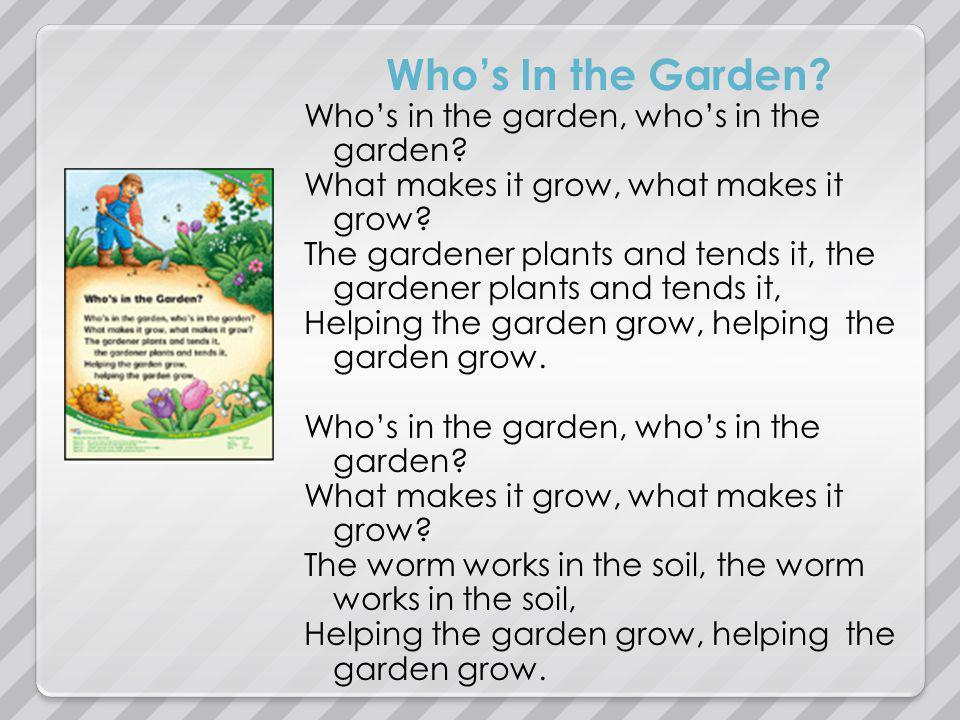 Whos In the Garden? Whos in the garden, whos in the garden? What makes it grow, what makes it grow? The gardener plants and tends it, the gardener pla