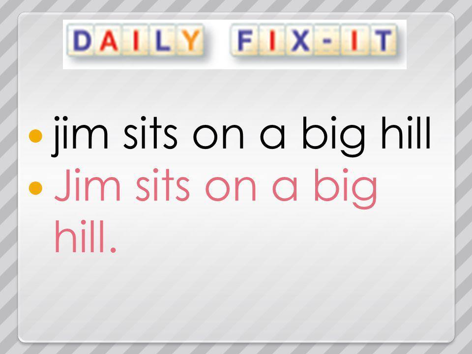 jim sits on a big hill Jim sits on a big hill.