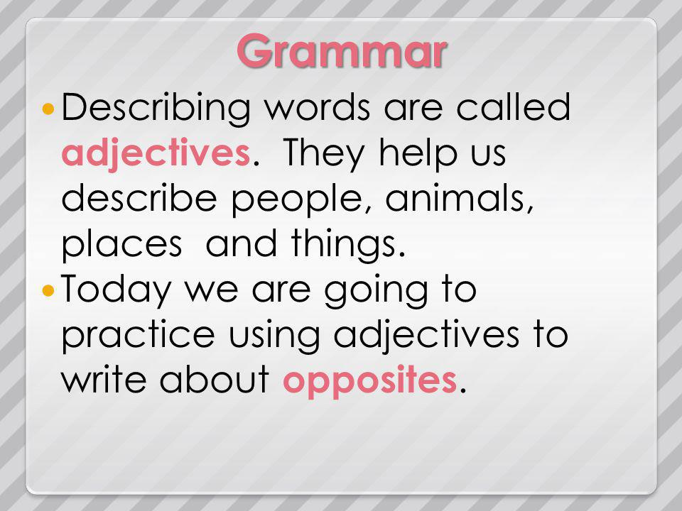 Grammar Describing words are called adjectives. They help us describe people, animals, places and things. Today we are going to practice using adjecti