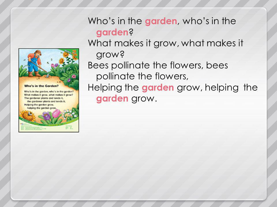 Whos in the garden, whos in the garden . What makes it grow, what makes it grow.