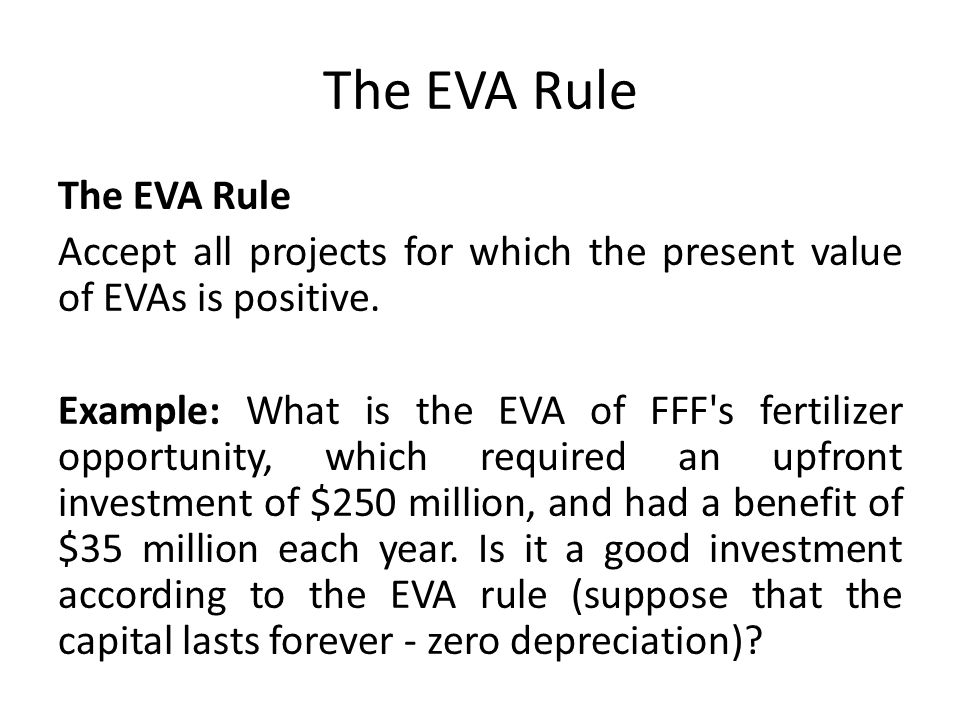 The EVA Rule Accept all projects for which the present value of EVAs is positive. Example: What is the EVA of FFF's fertilizer opportunity, which requ