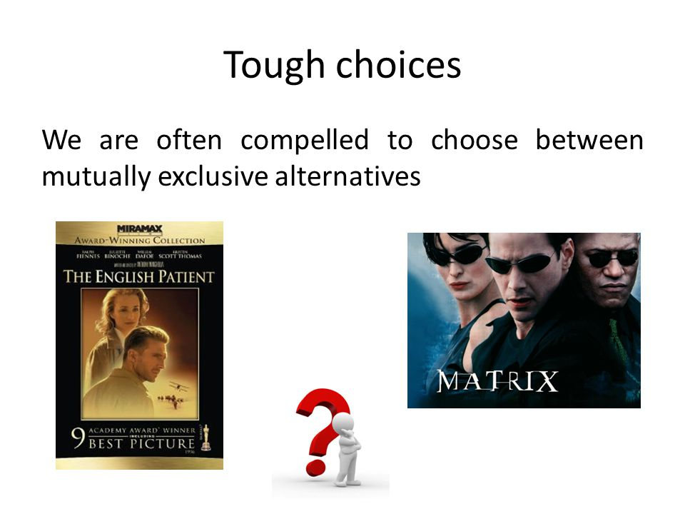 Tough choices We are often compelled to choose between mutually exclusive alternatives