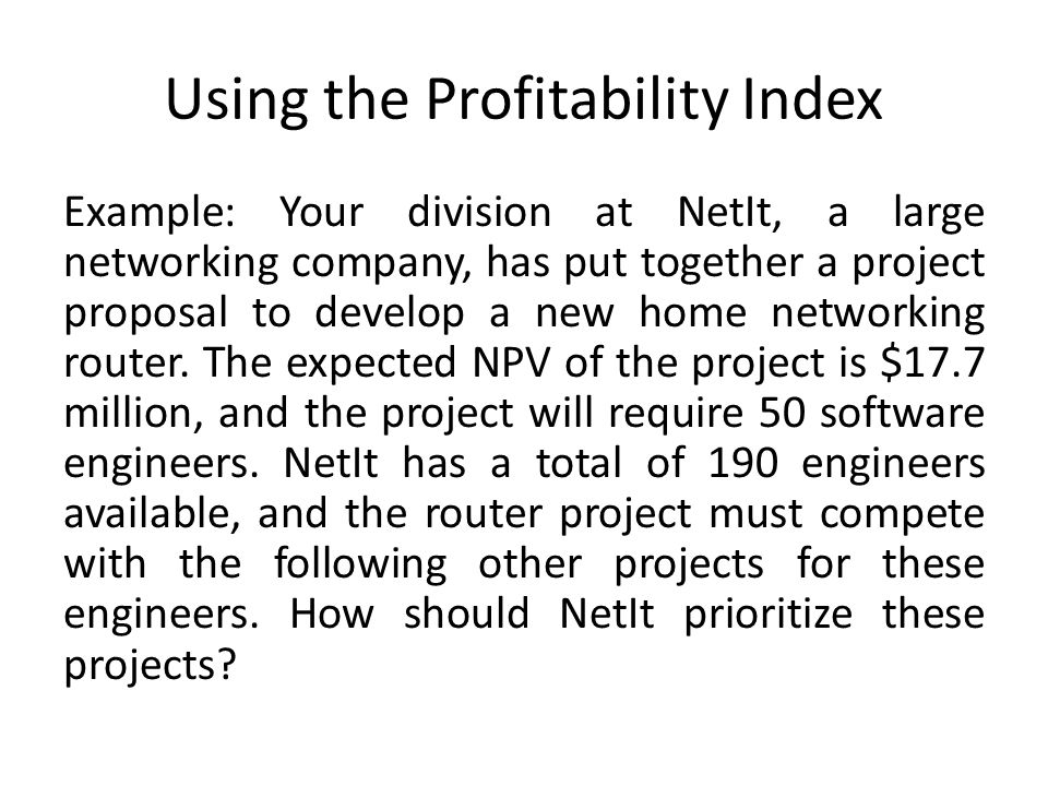 Using the Profitability Index Example: Your division at NetIt, a large networking company, has put together a project proposal to develop a new home n