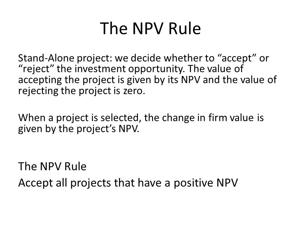 The NPV Rule Stand-Alone project: we decide whether to accept or reject the investment opportunity. The value of accepting the project is given by its