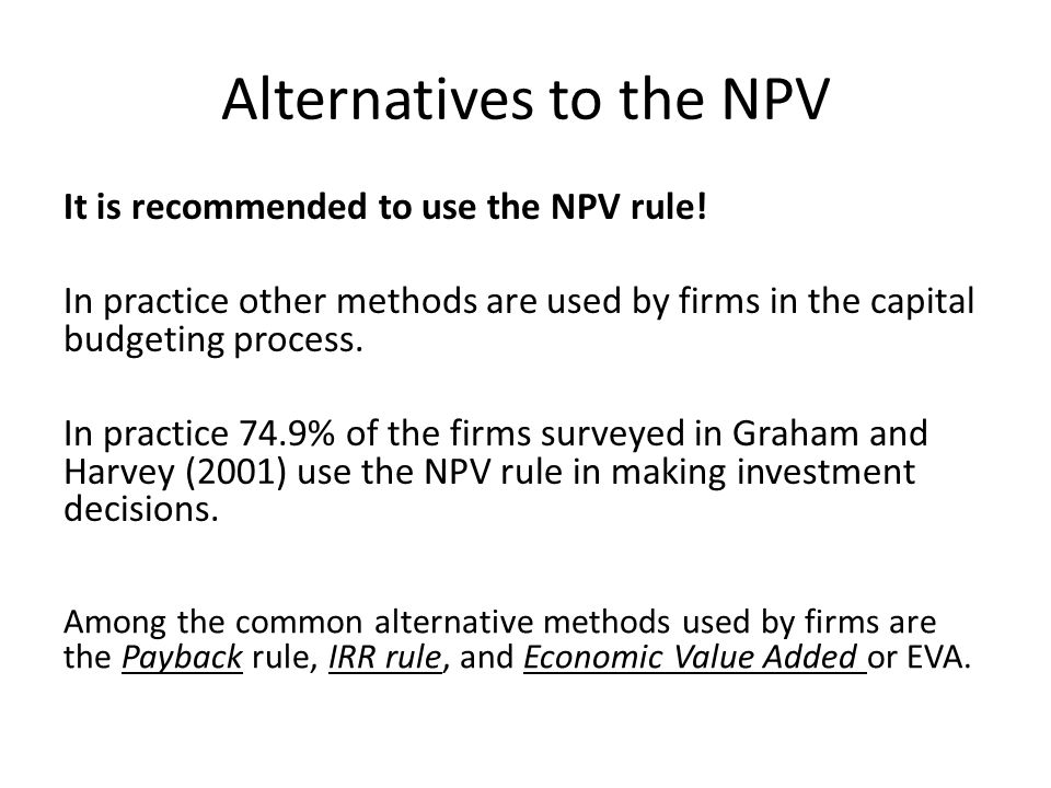 Alternatives to the NPV It is recommended to use the NPV rule! In practice other methods are used by firms in the capital budgeting process. In practi