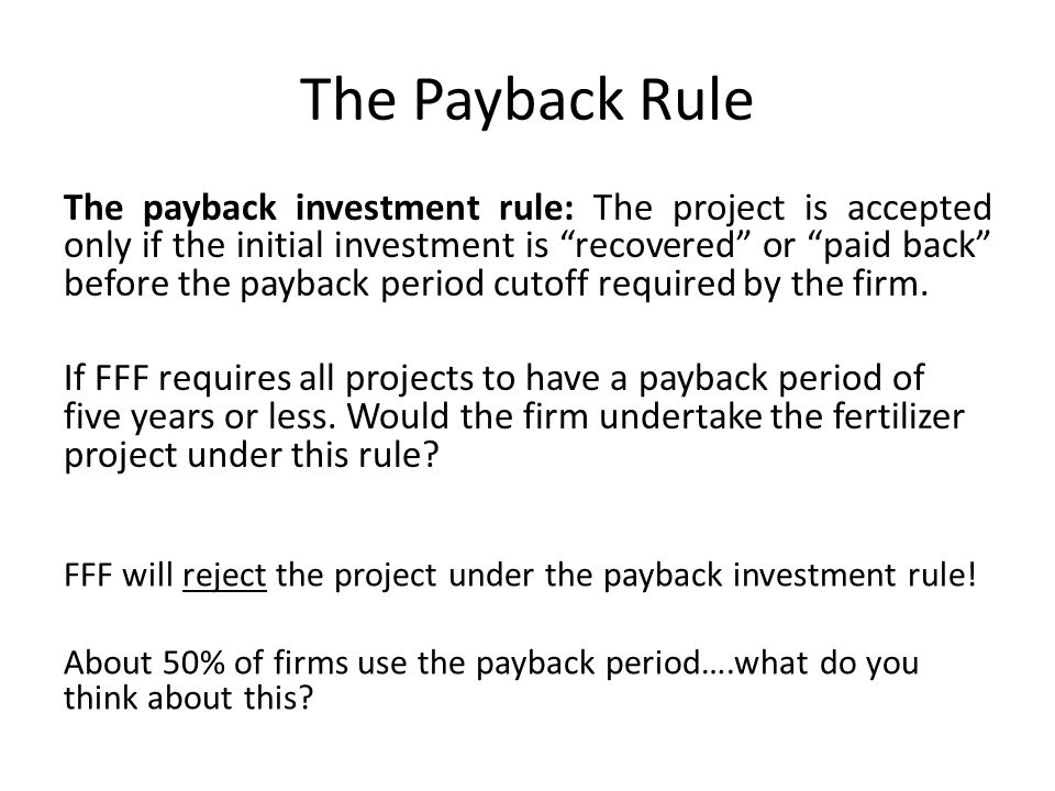 The Payback Rule The payback investment rule: The project is accepted only if the initial investment is recovered or paid back before the payback peri
