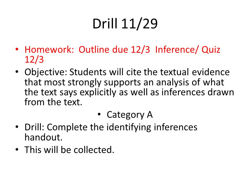 Drill 11/28 Homework: Outline due 12/3 Inference/ Quiz 12/3 Objective: Students will cite the textual evidence that most strongly supports an analysis of what the text says explicitly as well as inferences drawn from the text.