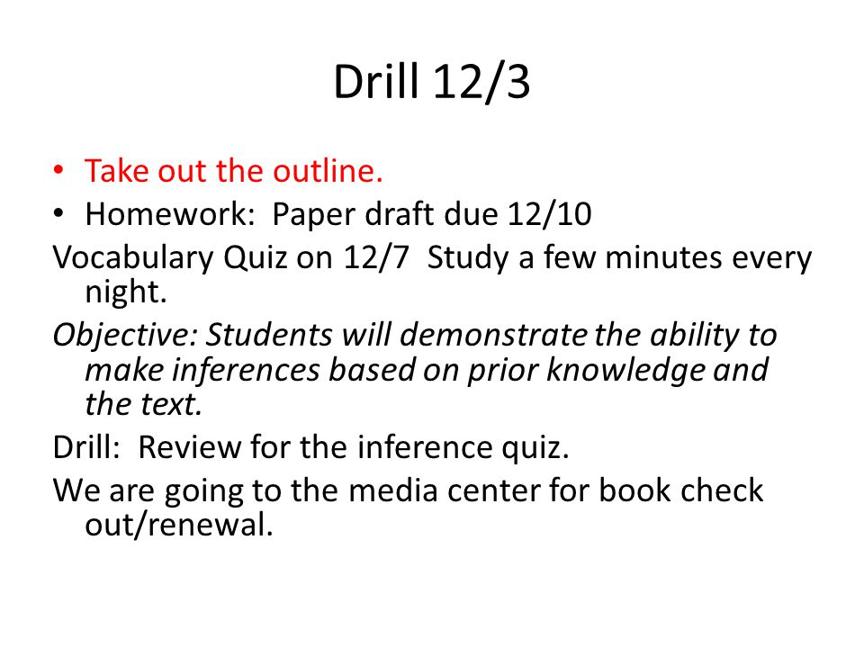 Drill 11/30 Homework: Outline due 12/3 Inference/ Quiz 12/3 Objective: Students will cite the textual evidence that most strongly supports an analysis of what the text says explicitly as well as inferences drawn from the text.