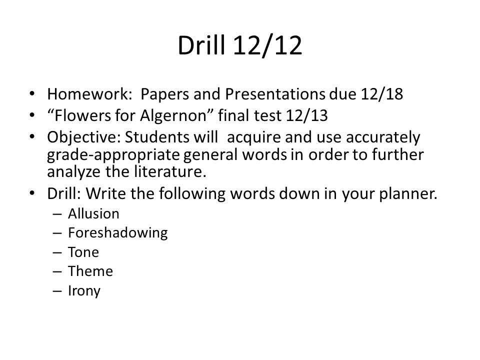 Drill 12/12 Homework: Papers and Presentations due 12/18 Flowers for Algernon final test 12/13 Objective: Students will acquire and use accurately grade-appropriate general words in order to further analyze the literature.
