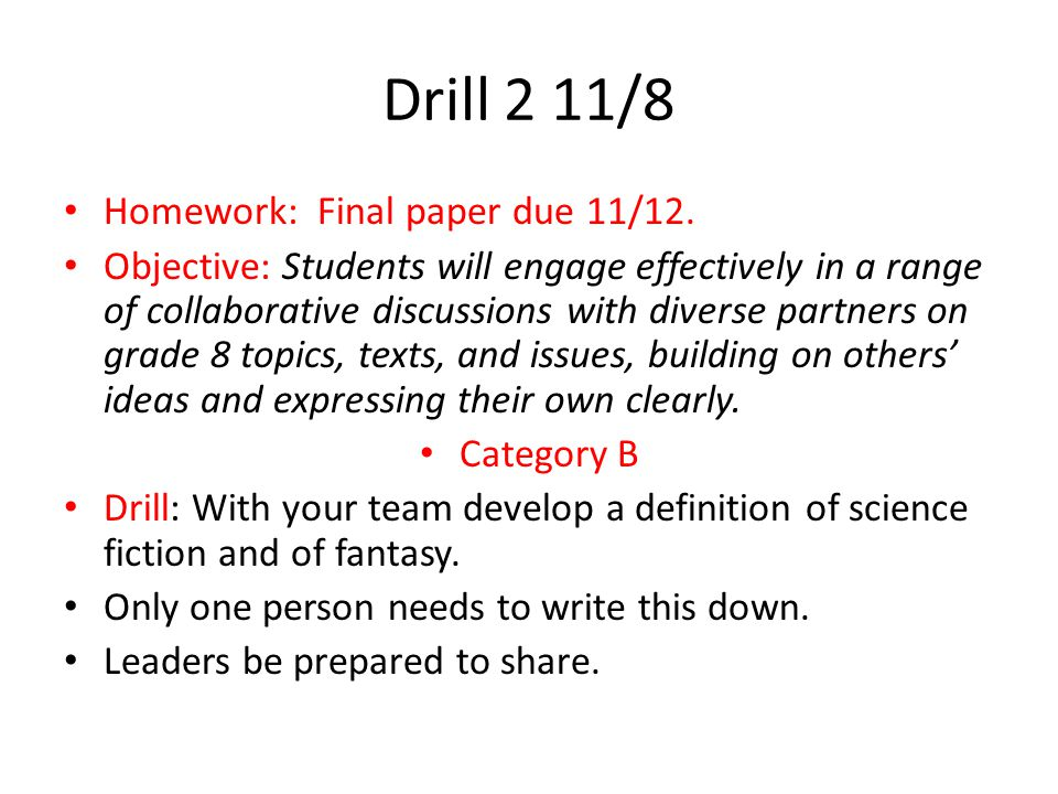 Drill 1 11/7 Homework: Final paper due 11/12 Objective: Students will with some guidance and support from peers and adults, develop and strengthen writing as needed by planning, revising, editing, rewriting, or trying a new approach, focusing on how well purpose and audience have been addressed.