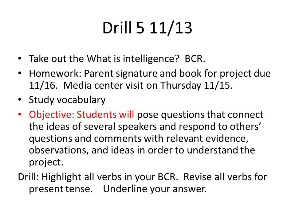 Drill 4 11/12 Homework: What is intelligence BCR due 11/13 Objective: Students will analyze in detail the structure of a specific paragraph in a text, including the role of particular sentences in developing and refining a key concept in order to determine main idea.