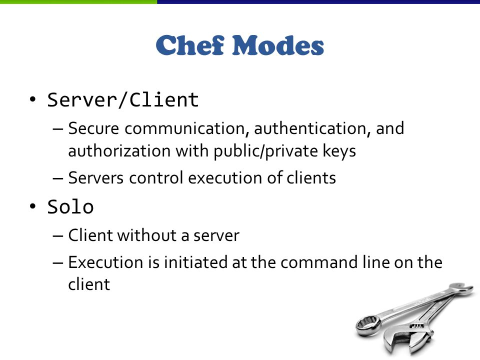Server/Client – Secure communication, authentication, and authorization with public/private keys – Servers control execution of clients Solo – Client without a server – Execution is initiated at the command line on the client Chef Modes