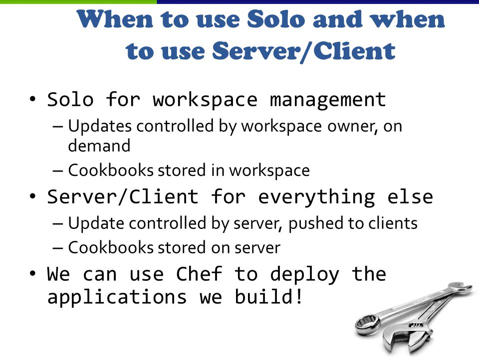 When to use Solo and when to use Server/Client Solo for workspace management – Updates controlled by workspace owner, on demand – Cookbooks stored in workspace Server/Client for everything else – Update controlled by server, pushed to clients – Cookbooks stored on server We can use Chef to deploy the applications we build!