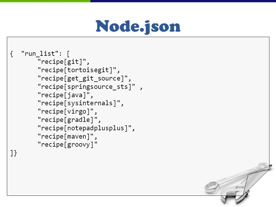 Node.json { run_list : [ recipe[git] , recipe[tortoisegit] , recipe[get_git_source] , recipe[springsource_sts] , recipe[java] , recipe[sysinternals] , recipe[virgo] , recipe[gradle] , recipe[notepadplusplus] , recipe[maven] , recipe[groovy] ]}
