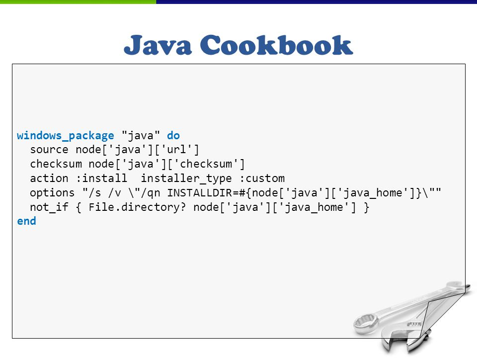 Java Cookbook windows_package java do source node[ java ][ url ] checksum node[ java ][ checksum ] action :install installer_type :custom options /s /v \ /qn INSTALLDIR=#{node[ java ][ java_home ]}\ not_if { File.directory.