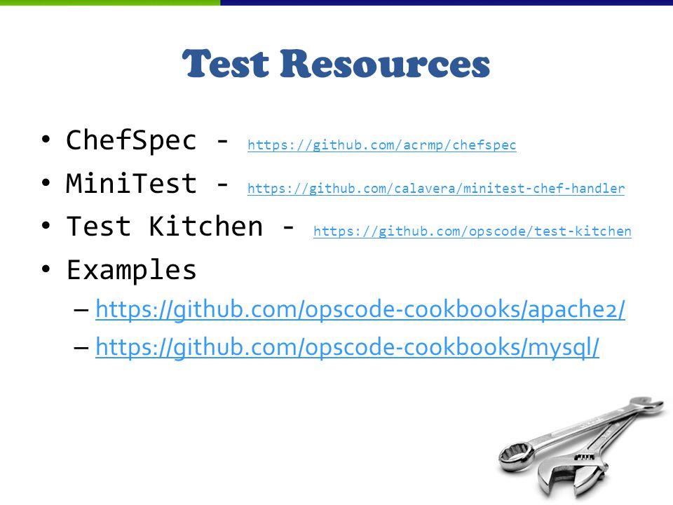Test Resources ChefSpec - https://github.com/acrmp/chefspec https://github.com/acrmp/chefspec MiniTest - https://github.com/calavera/minitest-chef-handler https://github.com/calavera/minitest-chef-handler Test Kitchen - https://github.com/opscode/test-kitchen https://github.com/opscode/test-kitchen Examples – https://github.com/opscode-cookbooks/apache2/ https://github.com/opscode-cookbooks/apache2/ – https://github.com/opscode-cookbooks/mysql/ https://github.com/opscode-cookbooks/mysql/