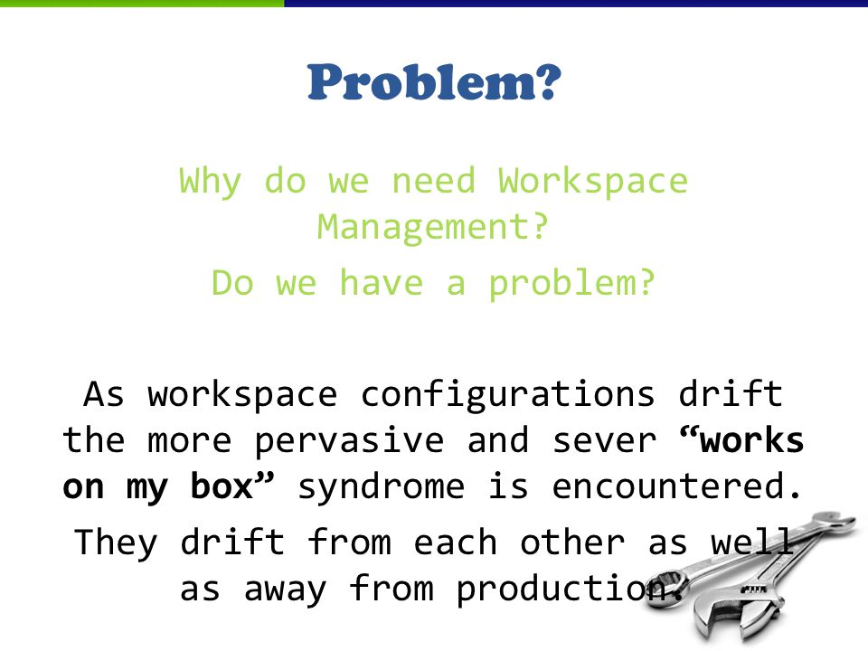 Problem. Why do we need Workspace Management. Do we have a problem.