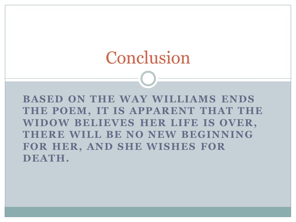 BASED ON THE WAY WILLIAMS ENDS THE POEM, IT IS APPARENT THAT THE WIDOW BELIEVES HER LIFE IS OVER, THERE WILL BE NO NEW BEGINNING FOR HER, AND SHE WISHES FOR DEATH.