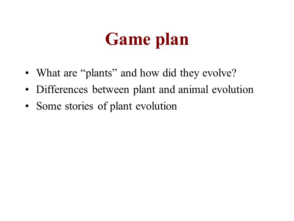 Game plan What are plants and how did they evolve? Differences between plant and animal evolution Some stories of plant evolution