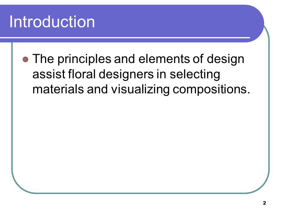53 Foundation of Floral Design The foundation of floral design is based on the natural occurrence of design principles and elements that exist together in unity and harmony.