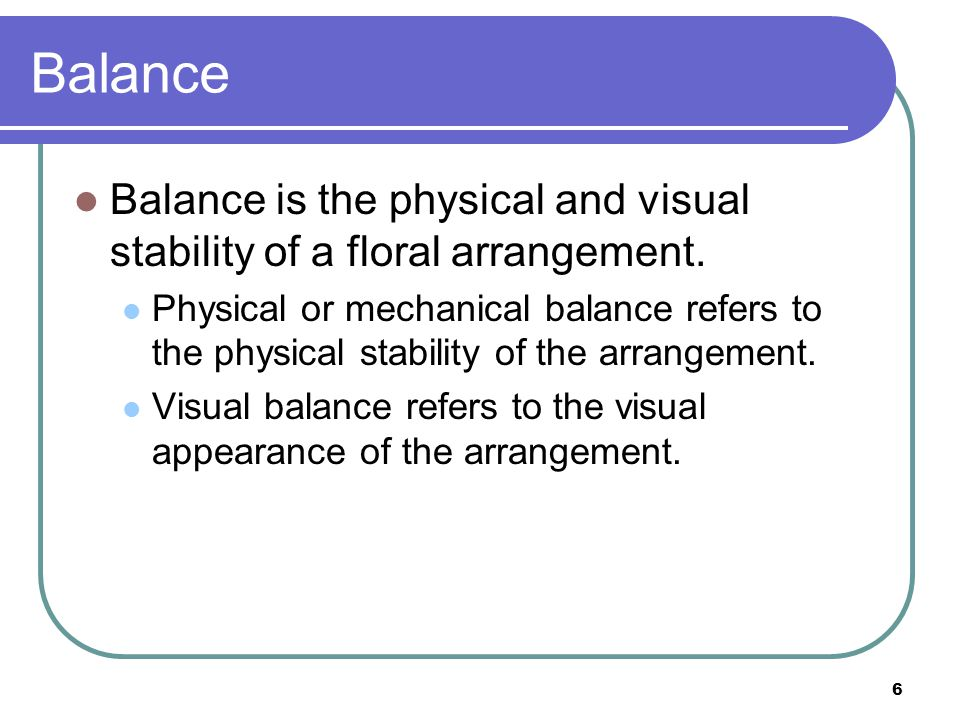 17 Establishing Visual Balance To establish visual balance in an arrangement, position larger flowers with bold, distinctive shapes and darker colors lower in the arrangement.