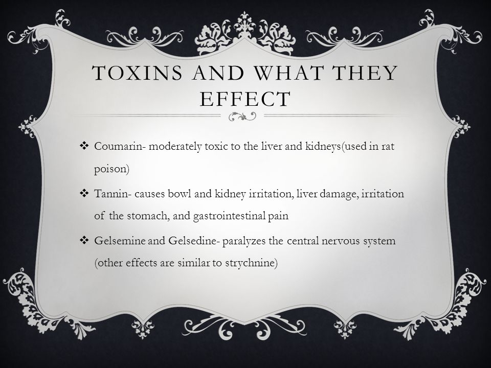 TOXINS AND WHAT THEY EFFECT Coumarin- moderately toxic to the liver and kidneys(used in rat poison) Tannin- causes bowl and kidney irritation, liver damage, irritation of the stomach, and gastrointestinal pain Gelsemine and Gelsedine- paralyzes the central nervous system (other effects are similar to strychnine)