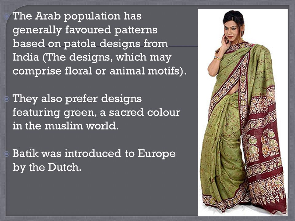 The Arab population has generally favoured patterns based on patola designs from India (The designs, which may comprise floral or animal motifs).