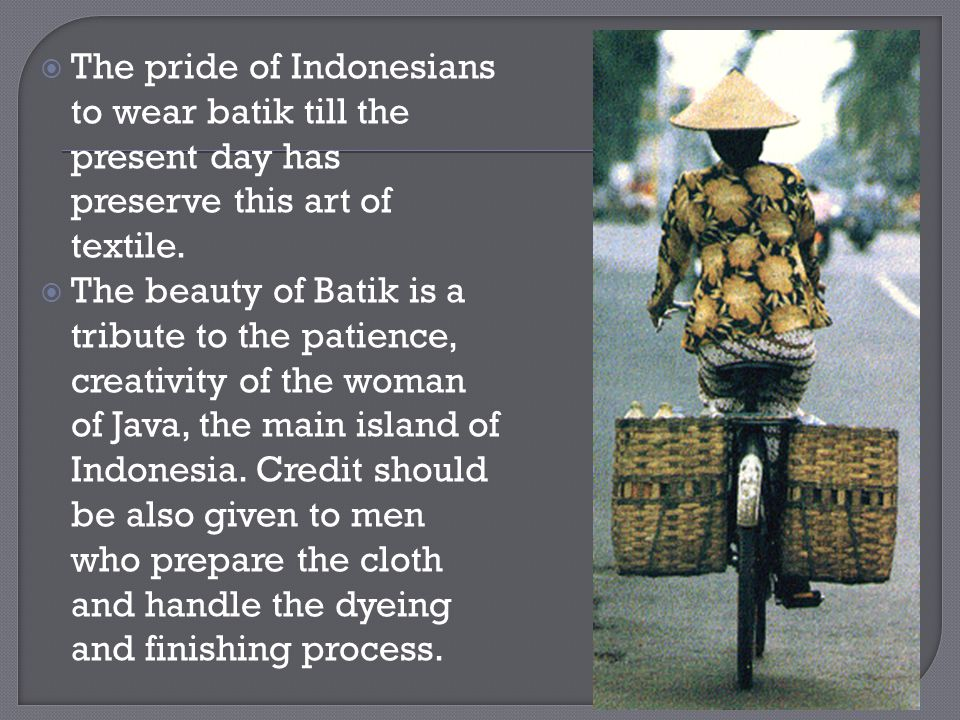The pride of Indonesians to wear batik till the present day has preserve this art of textile.