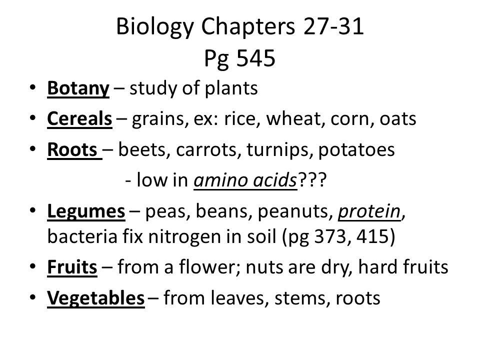 Biology Chapters 27-31 Pg 545 Botany – study of plants Cereals – grains, ex: rice, wheat, corn, oats Roots – beets, carrots, turnips, potatoes - low in amino acids .