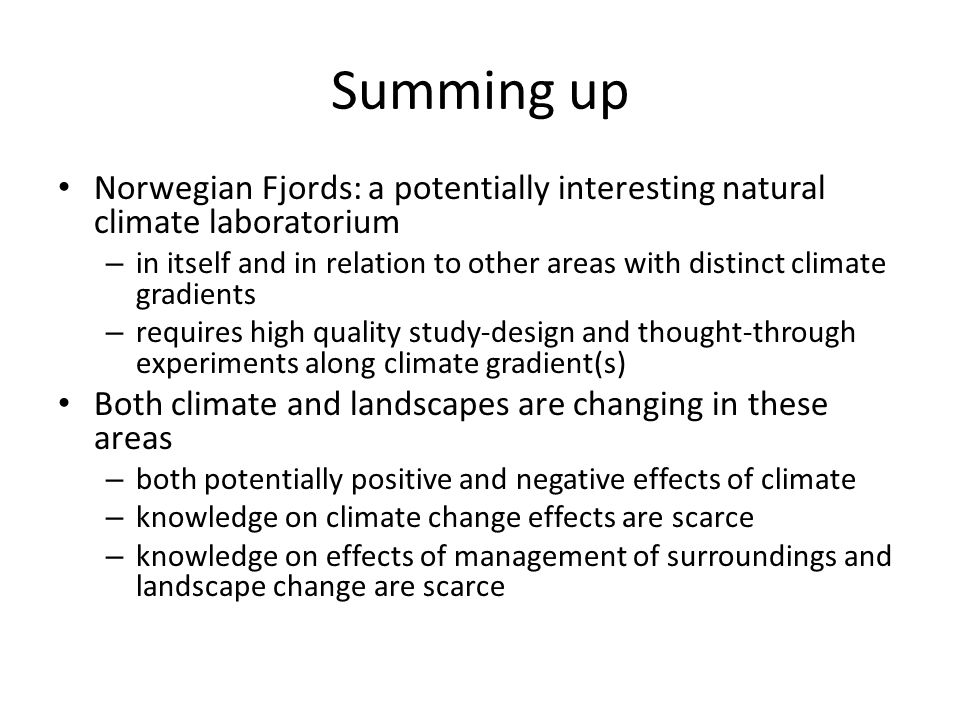 Summing up Norwegian Fjords: a potentially interesting natural climate laboratorium – in itself and in relation to other areas with distinct climate gradients – requires high quality study-design and thought-through experiments along climate gradient(s) Both climate and landscapes are changing in these areas – both potentially positive and negative effects of climate – knowledge on climate change effects are scarce – knowledge on effects of management of surroundings and landscape change are scarce
