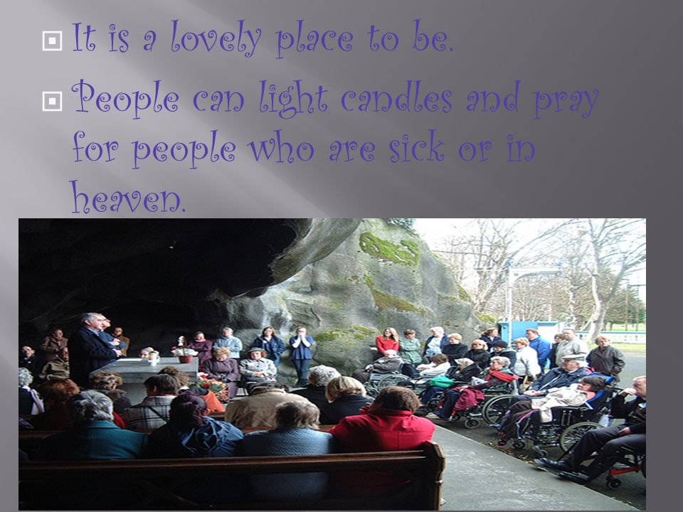 It is a lovely place to be. People can light candles and pray for people who are sick or in heaven.