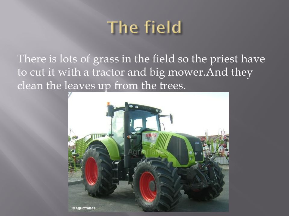 There is lots of grass in the field so the priest have to cut it with a tractor and big mower.And they clean the leaves up from the trees.