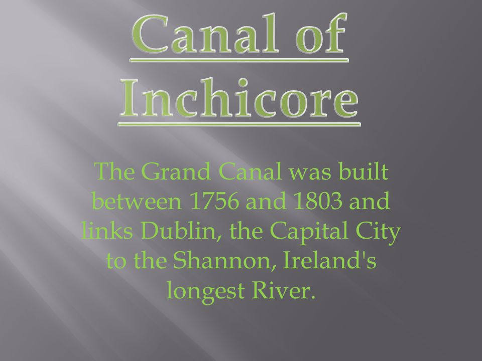 The Grand Canal was built between 1756 and 1803 and links Dublin, the Capital City to the Shannon, Ireland s longest River.