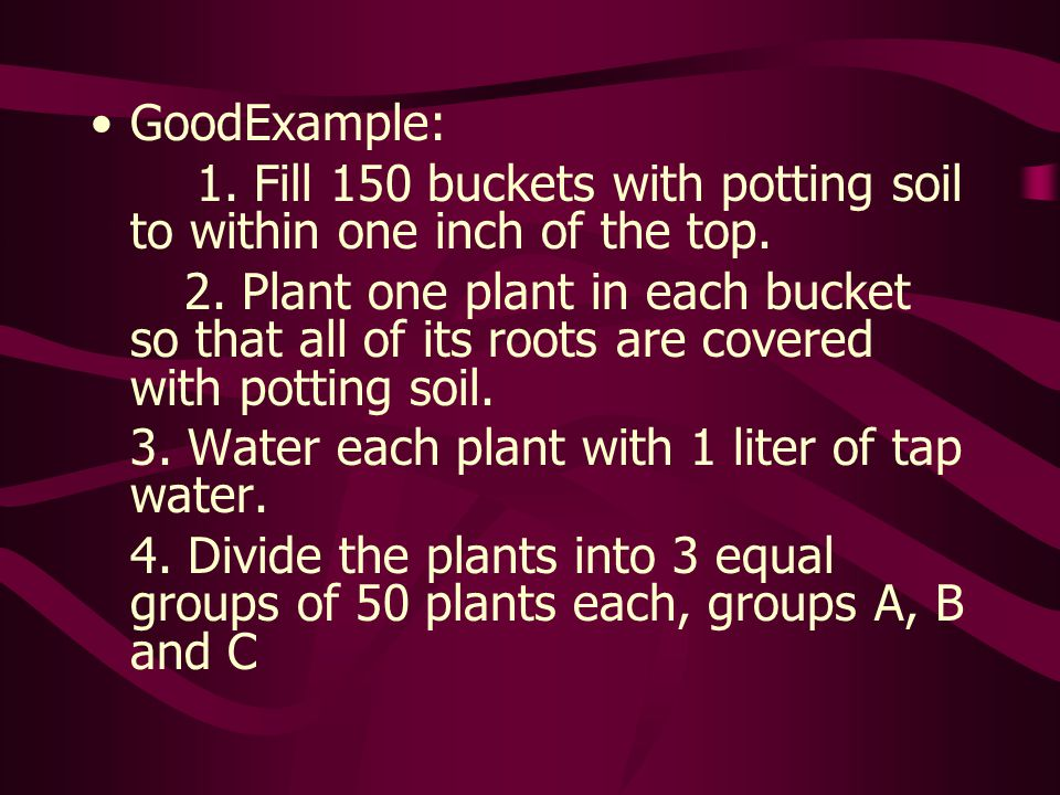 GoodExample: 1. Fill 150 buckets with potting soil to within one inch of the top. 2. Plant one plant in each bucket so that all of its roots are cover