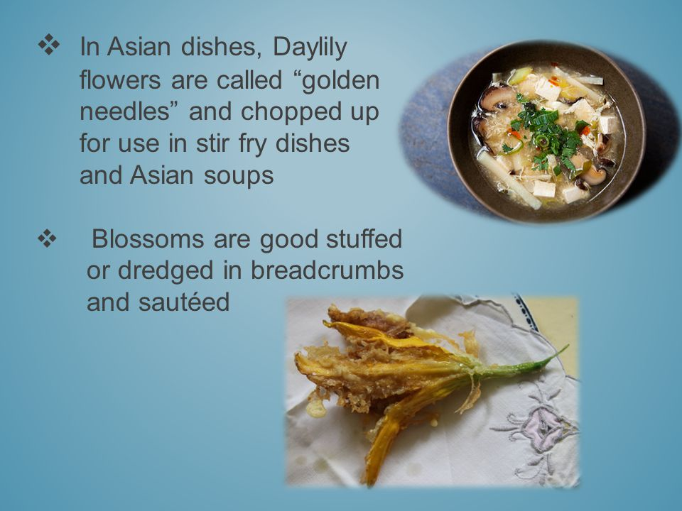 In Asian dishes, Daylily flowers are called golden needles and chopped up for use in stir fry dishes and Asian soups Blossoms are good stuffed or dredged in breadcrumbs and sautéed