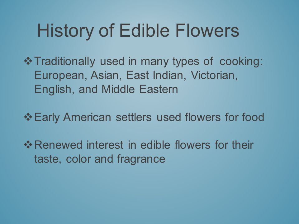 History of Edible Flowers Traditionally used in many types of cooking: European, Asian, East Indian, Victorian, English, and Middle Eastern Early American settlers used flowers for food Renewed interest in edible flowers for their taste, color and fragrance