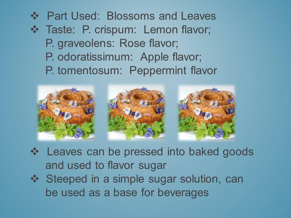 Part Used: Blossoms and Leaves Taste: P. crispum: Lemon flavor; P. graveolens: Rose flavor; P. odoratissimum: Apple flavor; P. tomentosum: Peppermint