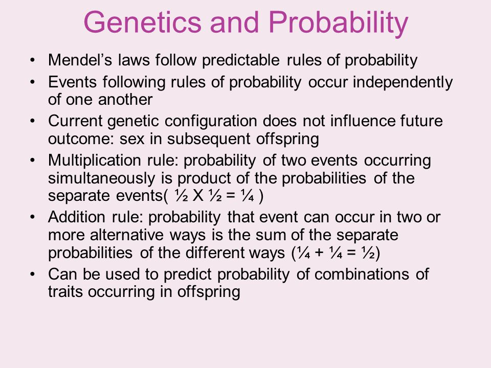Genetics and Probability Mendels laws follow predictable rules of probability Events following rules of probability occur independently of one another