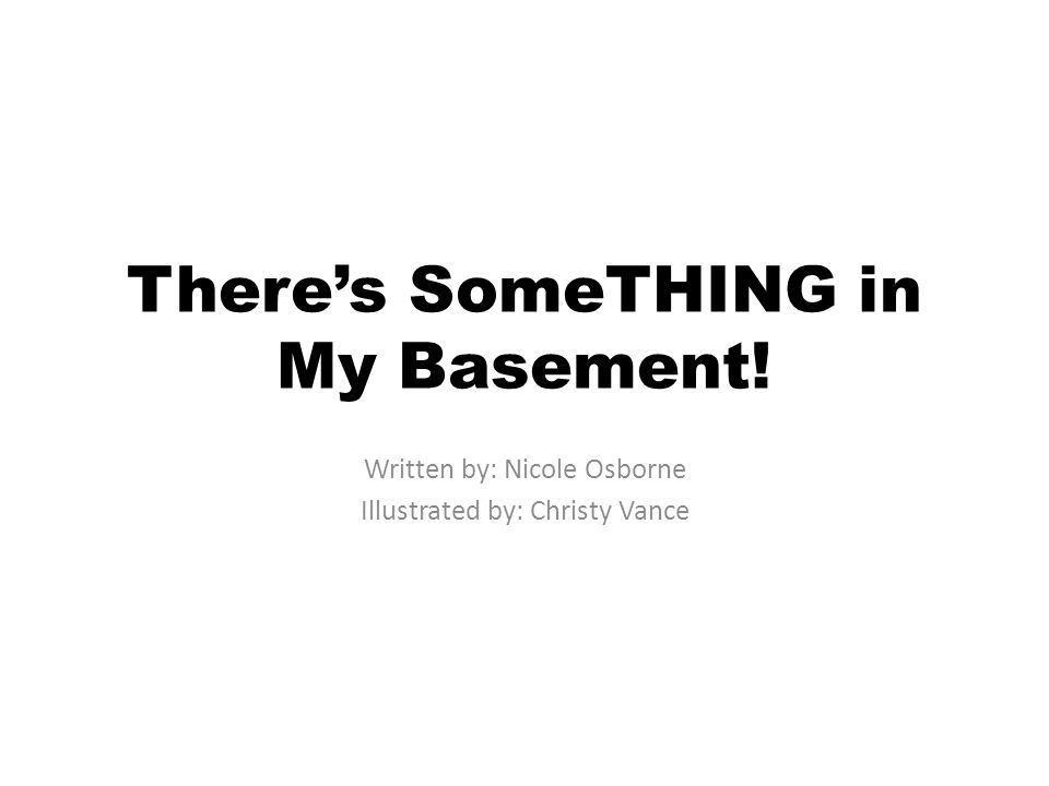 Theres SomeTHING in My Basement! Written by: Nicole Osborne Illustrated by: Christy Vance